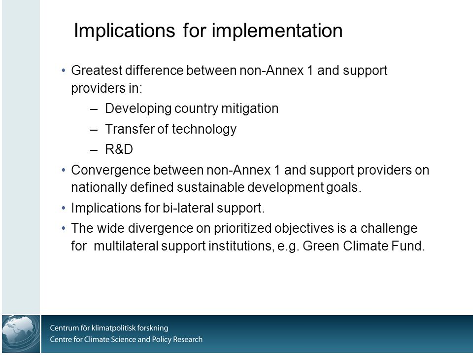 Implications for implementation Greatest difference between non-Annex 1 and support providers in: –Developing country mitigation –Transfer of technology –R&D Convergence between non-Annex 1 and support providers on nationally defined sustainable development goals.