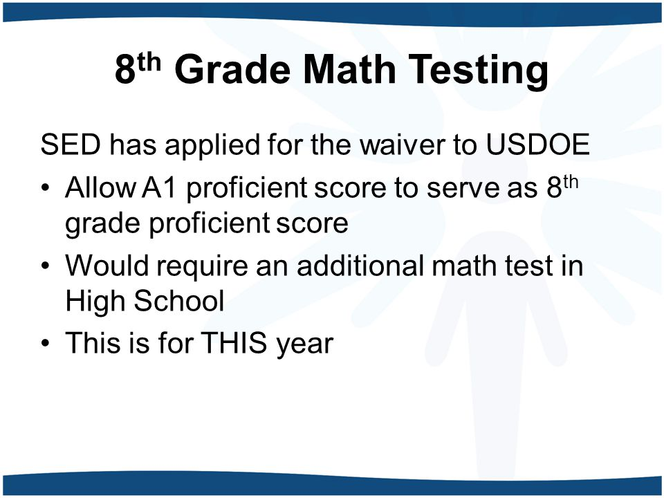 8 th Grade Math Testing SED has applied for the waiver to USDOE Allow A1 proficient score to serve as 8 th grade proficient score Would require an additional math test in High School This is for THIS year