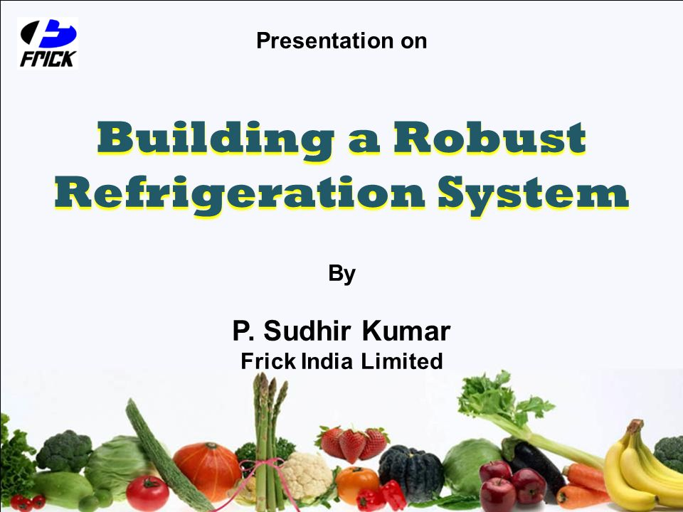 Presentation on Building a Robust Refrigeration System By P. Sudhir Kumar Frick India Limited