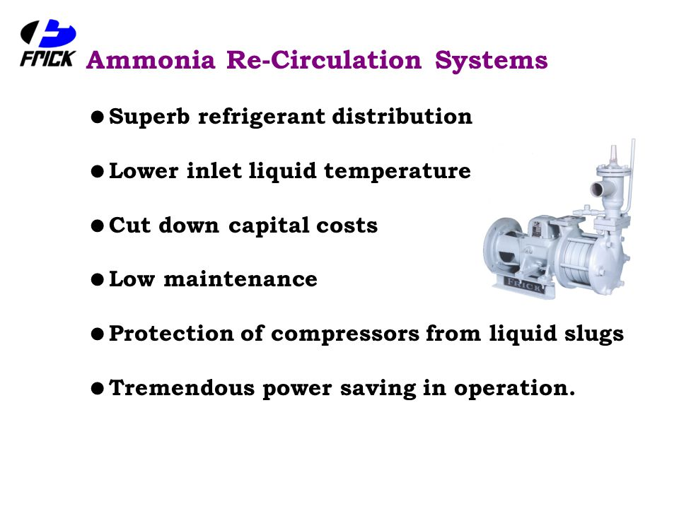 Ammonia Re-Circulation Systems  Superb refrigerant distribution  Lower inlet liquid temperature  Cut down capital costs  Low maintenance  Protection of compressors from liquid slugs  Tremendous power saving in operation.