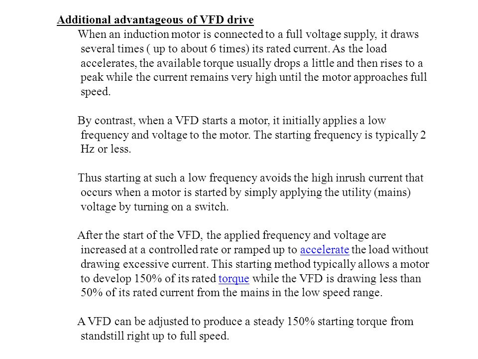 Additional advantageous of VFD drive When an induction motor is connected to a full voltage supply, it draws several times ( up to about 6 times) its rated current.