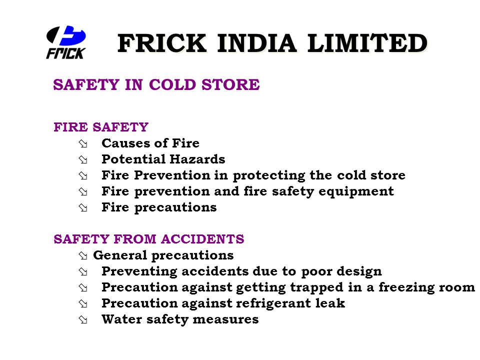 FRICK INDIA LIMITED SAFETY IN COLD STORE FIRE SAFETY ø Causes of Fire ø Potential Hazards ø Fire Prevention in protecting the cold store ø Fire prevention and fire safety equipment ø Fire precautions SAFETY FROM ACCIDENTS ø General precautions ø Preventing accidents due to poor design ø Precaution against getting trapped in a freezing room ø Precaution against refrigerant leak ø Water safety measures