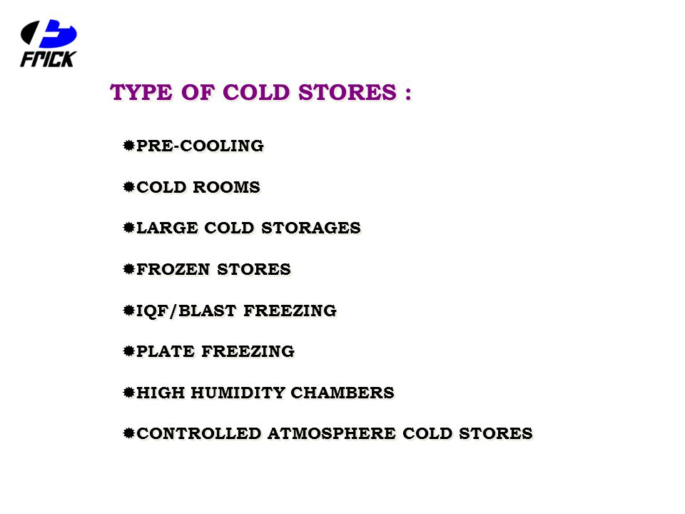 TYPE OF COLD STORES :  PRE-COOLING  COLD ROOMS  LARGE COLD STORAGES  FROZEN STORES  IQF/BLAST FREEZING  PLATE FREEZING  HIGH HUMIDITY CHAMBERS  CONTROLLED ATMOSPHERE COLD STORES  PRE-COOLING  COLD ROOMS  LARGE COLD STORAGES  FROZEN STORES  IQF/BLAST FREEZING  PLATE FREEZING  HIGH HUMIDITY CHAMBERS  CONTROLLED ATMOSPHERE COLD STORES