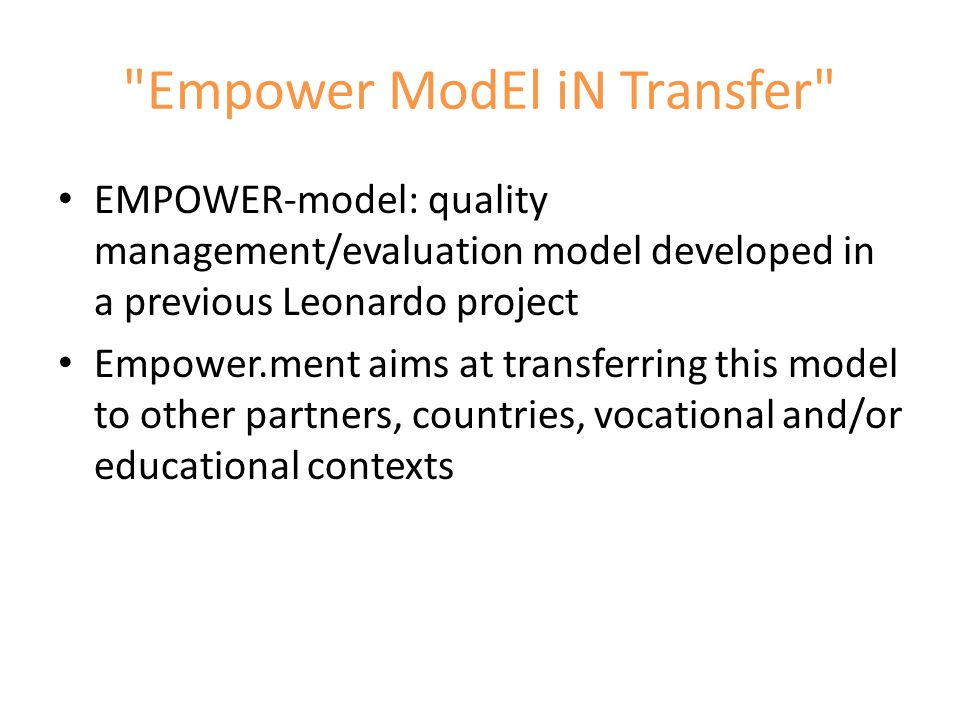 Empower ModEl iN Transfer EMPOWER-model: quality management/evaluation model developed in a previous Leonardo project Empower.ment aims at transferring this model to other partners, countries, vocational and/or educational contexts