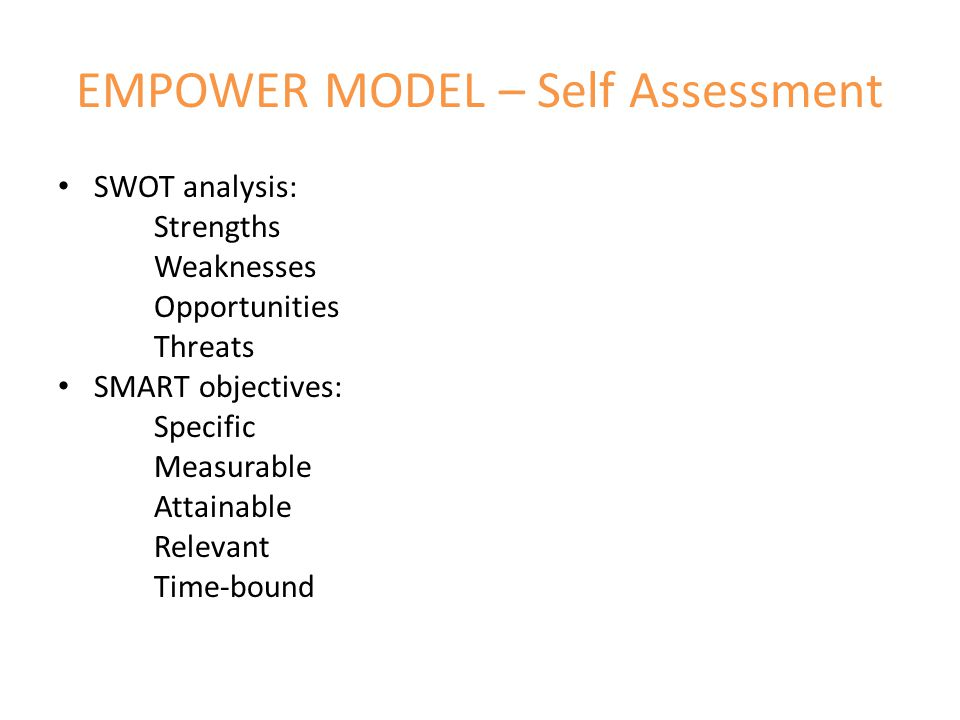 EMPOWER MODEL – Self Assessment SWOT analysis: Strengths Weaknesses Opportunities Threats SMART objectives: Specific Measurable Attainable Relevant Time-bound