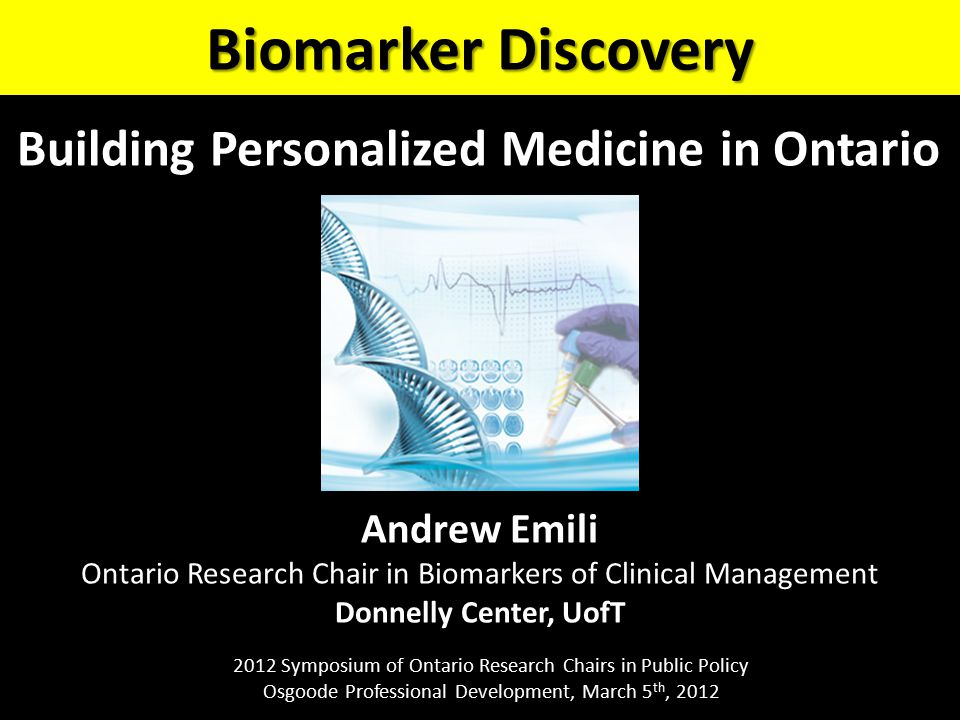 Andrew Emili Ontario Research Chair in Biomarkers of Clinical Management Donnelly Center, UofT Biomarker Discovery 2012 Symposium of Ontario Research Chairs in Public Policy Osgoode Professional Development, March 5 th, 2012 Building Personalized Medicine in Ontario