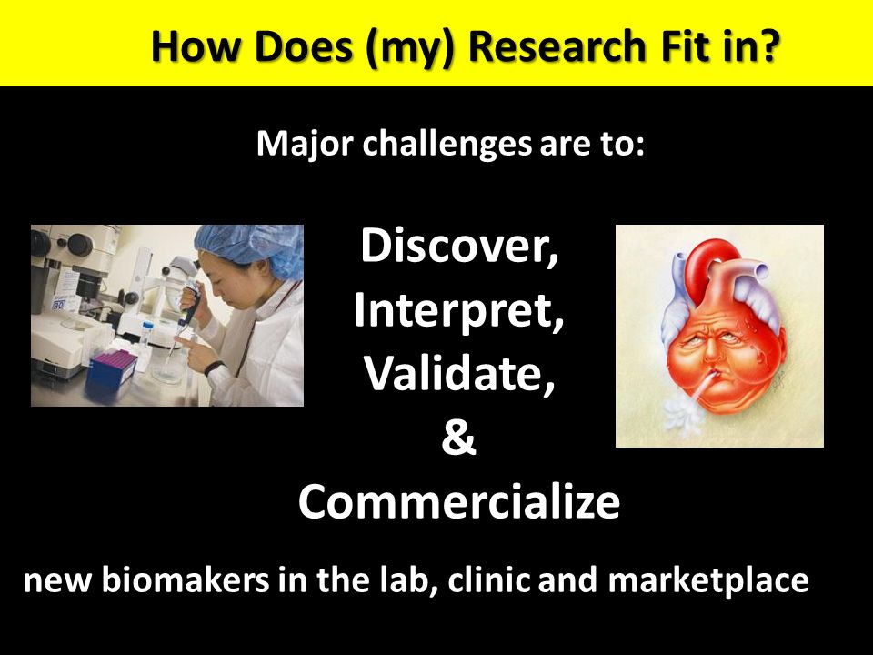 Major challenges are to: Discover, Interpret, Validate, & Commercialize new biomakers in the lab, clinic and marketplace How Does (my) Research Fit in?