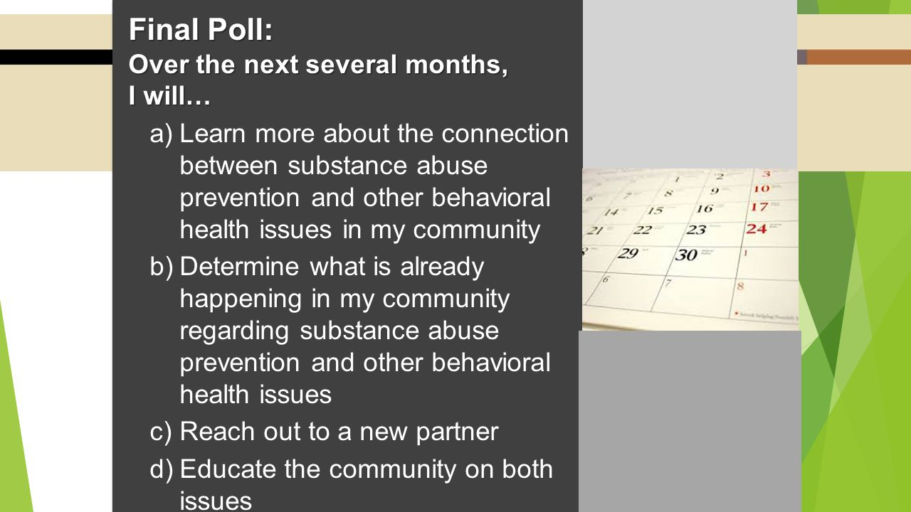 Final Poll: Over the next several months, I will… a)Learn more about the connection between substance abuse prevention and other behavioral health issues in my community b)Determine what is already happening in my community regarding substance abuse prevention and other behavioral health issues c)Reach out to a new partner d)Educate the community on both issues e)Learn about best prevention practices