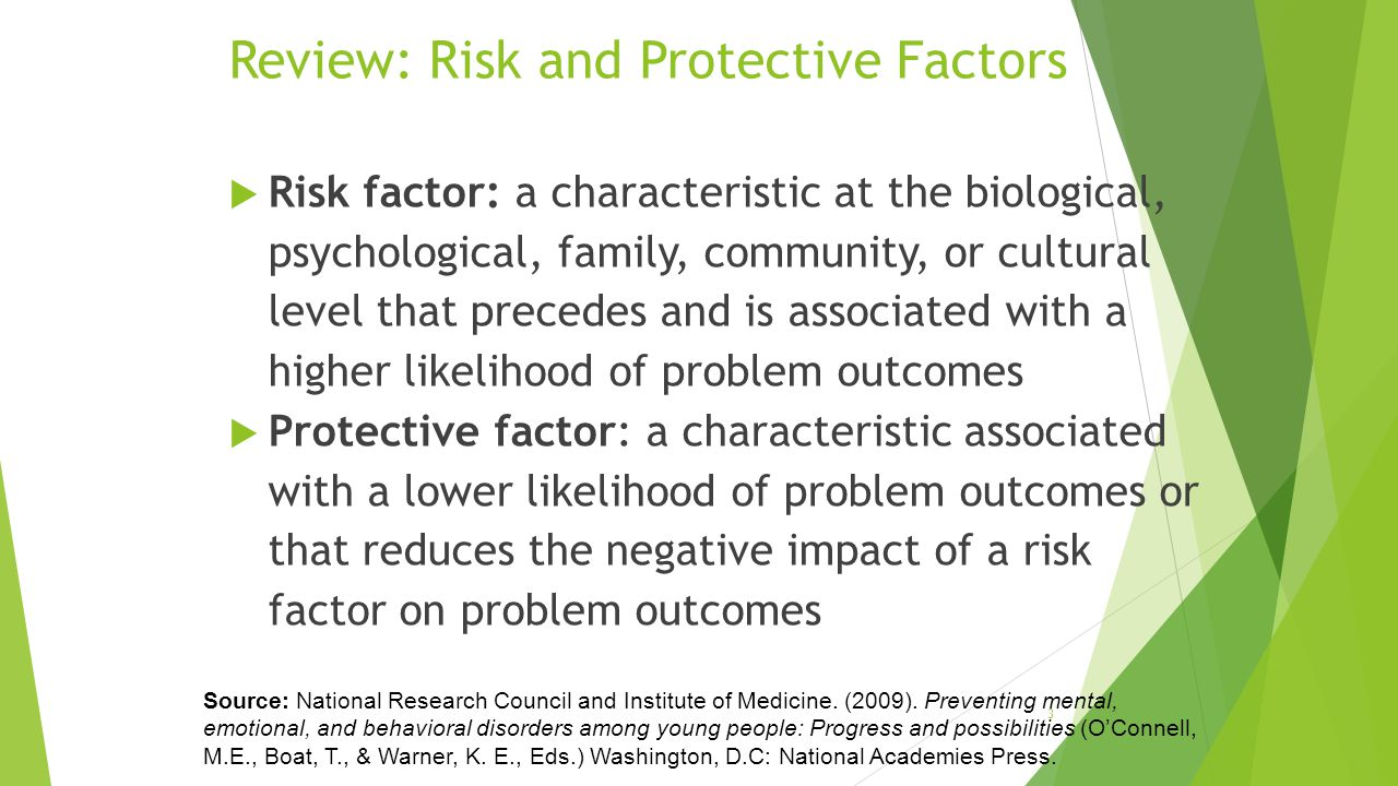 Review: Risk and Protective Factors  Risk factor: a characteristic at the biological, psychological, family, community, or cultural level that precedes and is associated with a higher likelihood of problem outcomes  Protective factor: a characteristic associated with a lower likelihood of problem outcomes or that reduces the negative impact of a risk factor on problem outcomes 3 Source: National Research Council and Institute of Medicine.