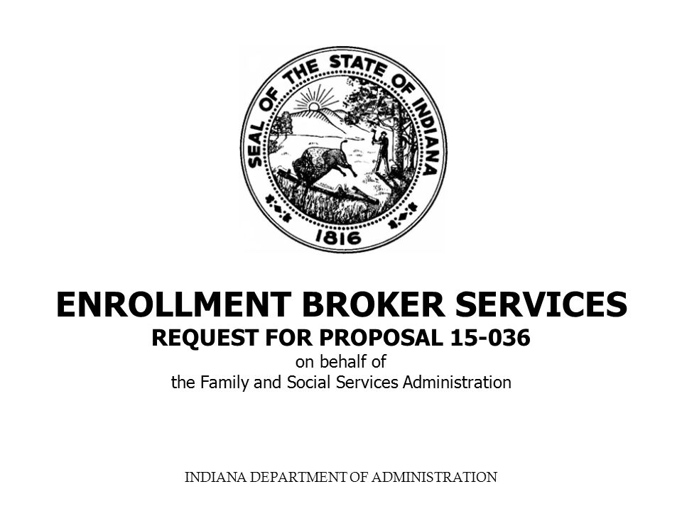 INDIANA DEPARTMENT OF ADMINISTRATION ENROLLMENT BROKER SERVICES REQUEST FOR PROPOSAL 15-036 on behalf of the Family and Social Services Administration