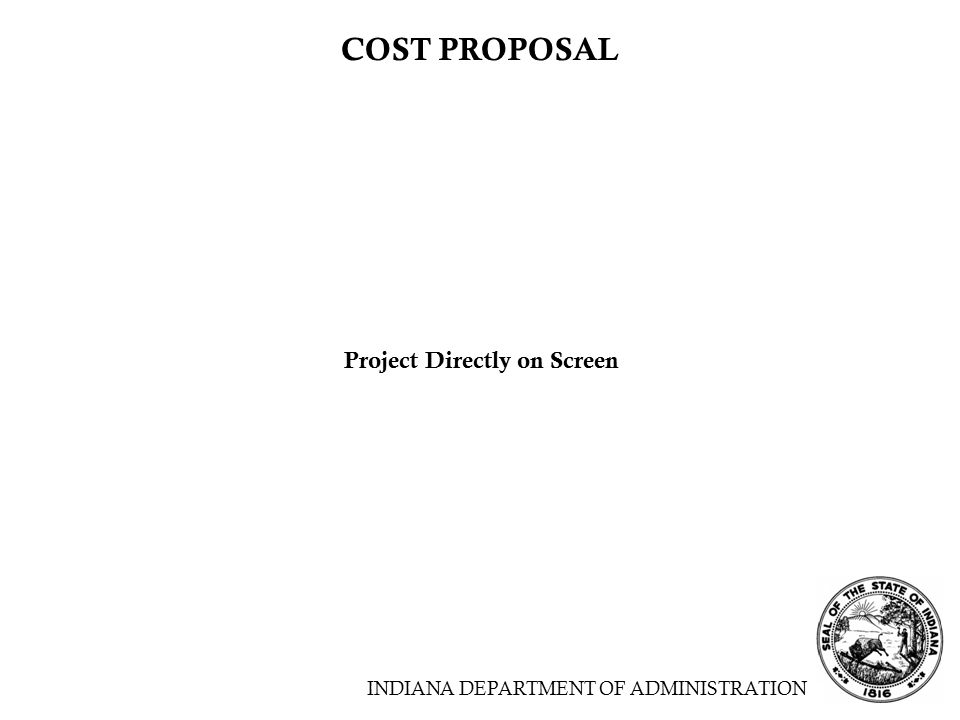 INDIANA DEPARTMENT OF ADMINISTRATION COST PROPOSAL Project Directly on Screen