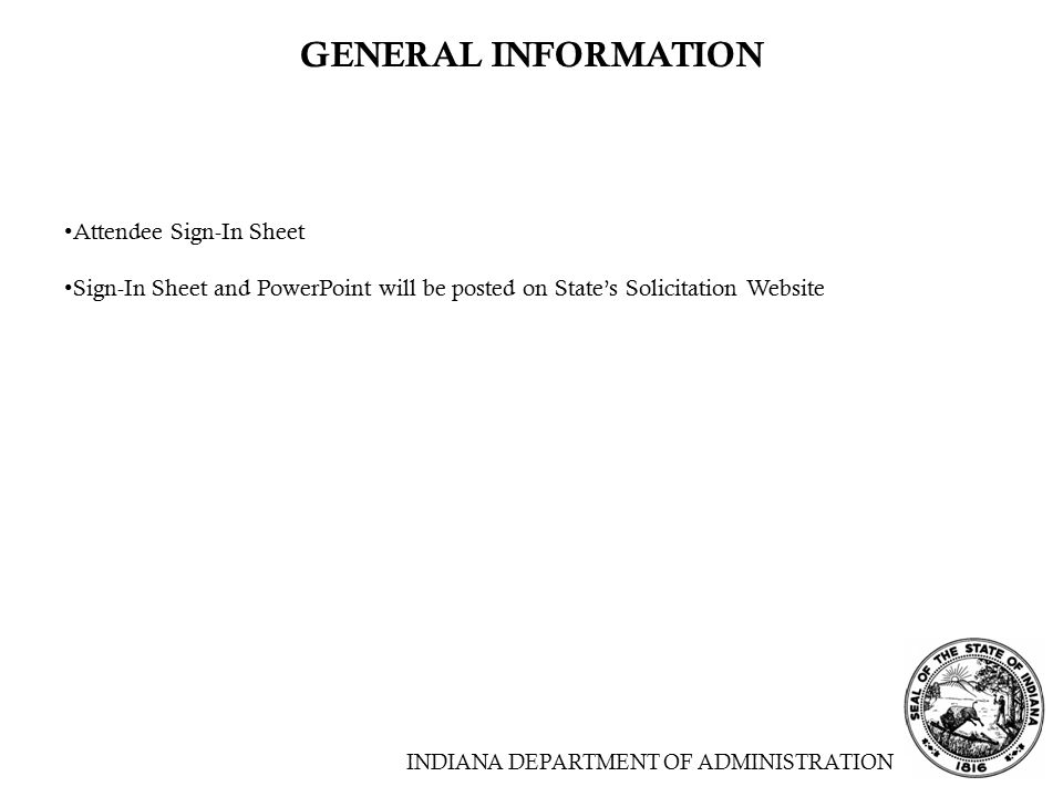 INDIANA DEPARTMENT OF ADMINISTRATION GENERAL INFORMATION Attendee Sign-In Sheet Sign-In Sheet and PowerPoint will be posted on State's Solicitation Website