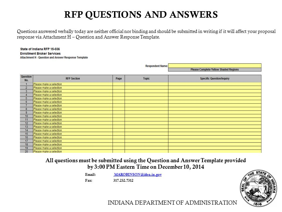 INDIANA DEPARTMENT OF ADMINISTRATION RFP QUESTIONS AND ANSWERS Questions answered verbally today are neither official nor binding and should be submitted in writing if it will affect your proposal response via Attachment H – Question and Answer Response Template.