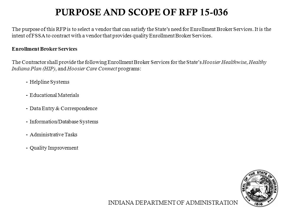 INDIANA DEPARTMENT OF ADMINISTRATION PURPOSE AND SCOPE OF RFP 15-036 The purpose of this RFP is to select a vendor that can satisfy the State's need for Enrollment Broker Services.