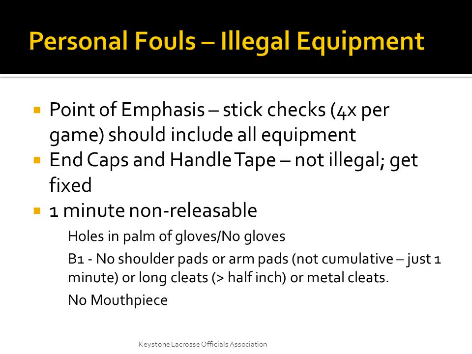  Point of Emphasis – stick checks (4x per game) should include all equipment  End Caps and Handle Tape – not illegal; get fixed  1 minute non-releasable Holes in palm of gloves/No gloves B1 - No shoulder pads or arm pads (not cumulative – just 1 minute) or long cleats (> half inch) or metal cleats.