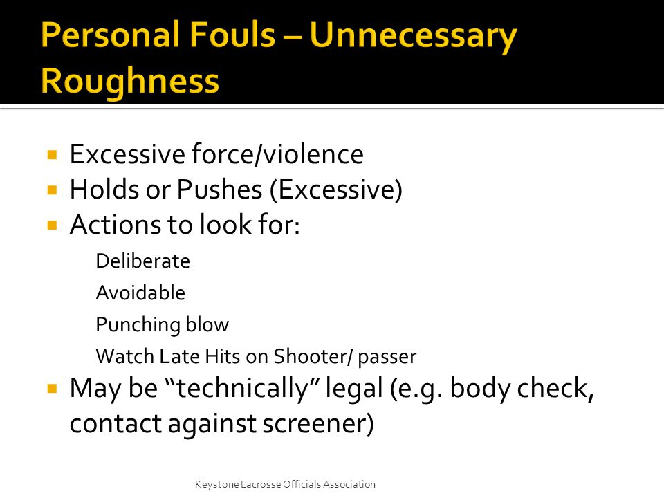  Excessive force/violence  Holds or Pushes (Excessive)  Actions to look for: Deliberate Avoidable Punching blow Watch Late Hits on Shooter/ passer  May be technically legal (e.g.