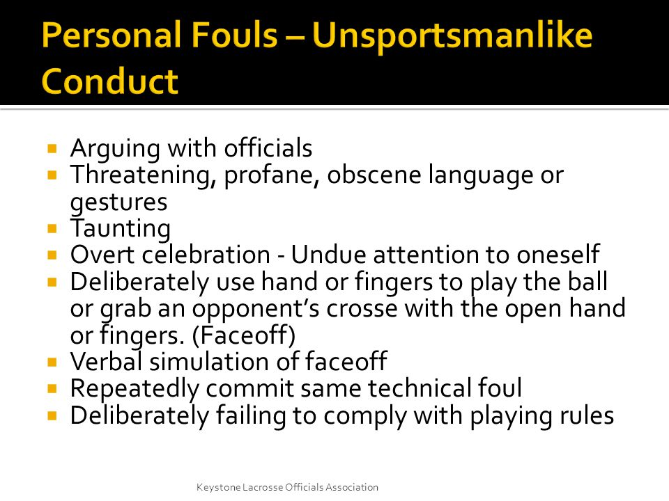  Arguing with officials  Threatening, profane, obscene language or gestures  Taunting  Overt celebration - Undue attention to oneself  Deliberately use hand or fingers to play the ball or grab an opponent's crosse with the open hand or fingers.