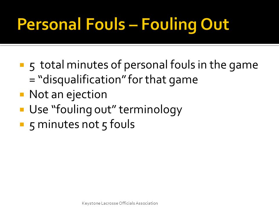  5 total minutes of personal fouls in the game = disqualification for that game  Not an ejection  Use fouling out terminology  5 minutes not 5 fouls Keystone Lacrosse Officials Association