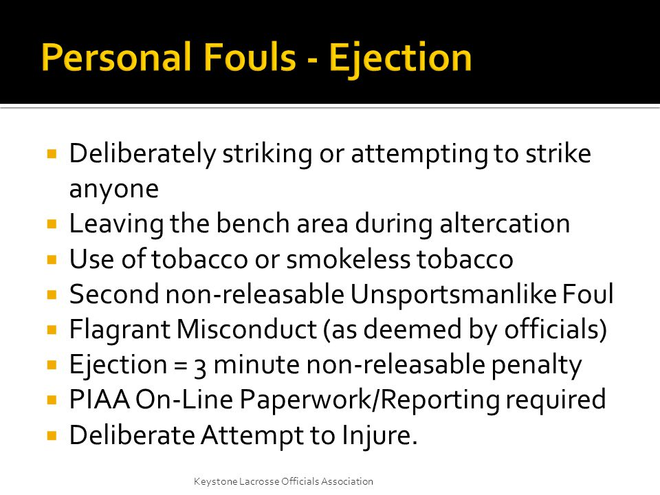  Deliberately striking or attempting to strike anyone  Leaving the bench area during altercation  Use of tobacco or smokeless tobacco  Second non-releasable Unsportsmanlike Foul  Flagrant Misconduct (as deemed by officials)  Ejection = 3 minute non-releasable penalty  PIAA On-Line Paperwork/Reporting required  Deliberate Attempt to Injure.