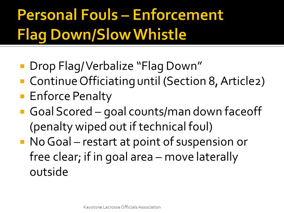  Drop Flag/ Verbalize Flag Down  Continue Officiating until (Section 8, Article2)  Enforce Penalty  Goal Scored – goal counts/man down faceoff (penalty wiped out if technical foul)  No Goal – restart at point of suspension or free clear; if in goal area – move laterally outside Keystone Lacrosse Officials Association