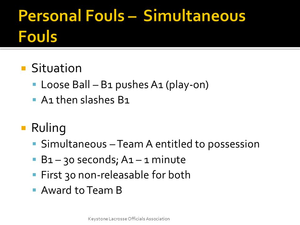  Situation  Loose Ball – B1 pushes A1 (play-on)  A1 then slashes B1  Ruling  Simultaneous – Team A entitled to possession  B1 – 30 seconds; A1 – 1 minute  First 30 non-releasable for both  Award to Team B Keystone Lacrosse Officials Association