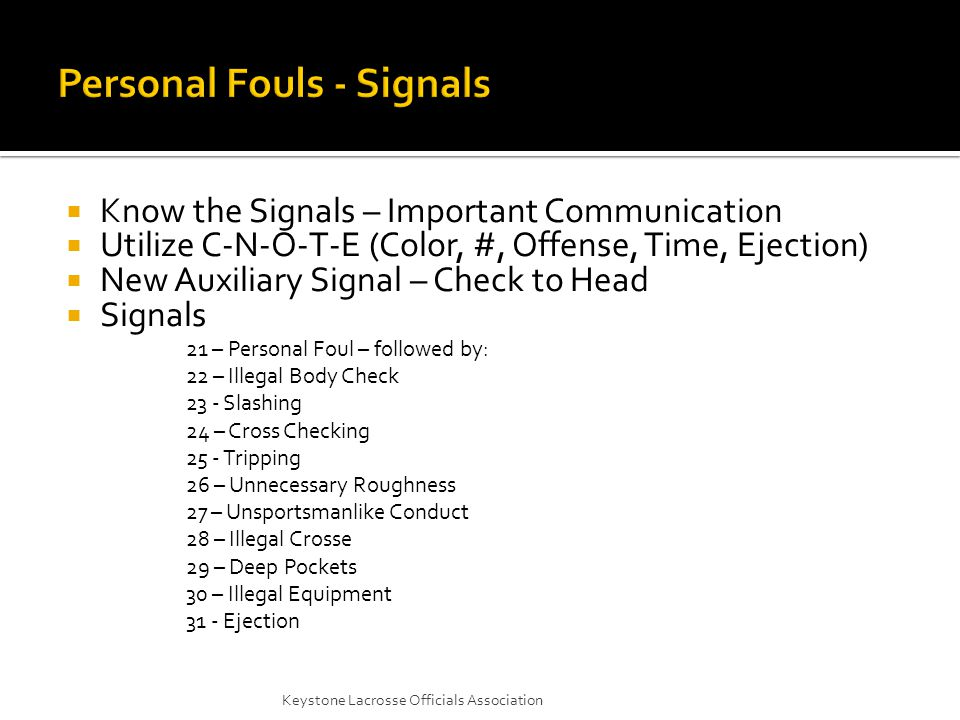  Know the Signals – Important Communication  Utilize C-N-O-T-E (Color, #, Offense, Time, Ejection)  New Auxiliary Signal – Check to Head  Signals 21 – Personal Foul – followed by: 22 – Illegal Body Check 23 - Slashing 24 – Cross Checking 25 - Tripping 26 – Unnecessary Roughness 27 – Unsportsmanlike Conduct 28 – Illegal Crosse 29 – Deep Pockets 30 – Illegal Equipment 31 - Ejection Keystone Lacrosse Officials Association