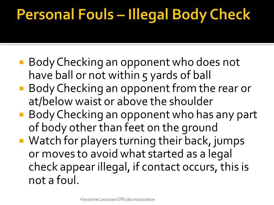  Body Checking an opponent who does not have ball or not within 5 yards of ball  Body Checking an opponent from the rear or at/below waist or above the shoulder  Body Checking an opponent who has any part of body other than feet on the ground  Watch for players turning their back, jumps or moves to avoid what started as a legal check appear illegal, if contact occurs, this is not a foul.