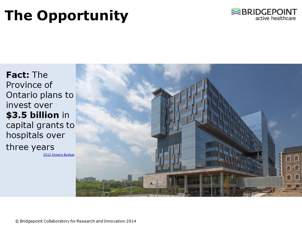 Slide 3 © Bridgepoint Collaboratory for Research and Innovation 2014 The Opportunity Fact: The Province of Ontario plans to invest over $3.5 billion in capital grants to hospitals over three years 2013 Ontario Budget