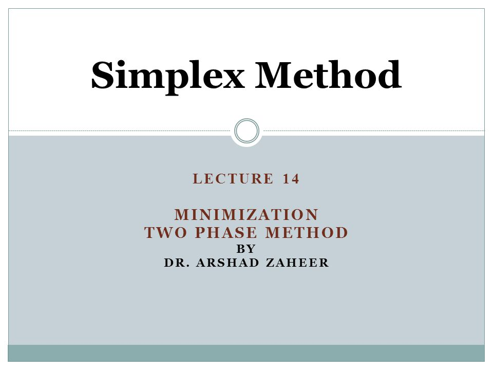 LECTURE 14 MINIMIZATION TWO PHASE METHOD BY DR. ARSHAD ZAHEER Simplex Method