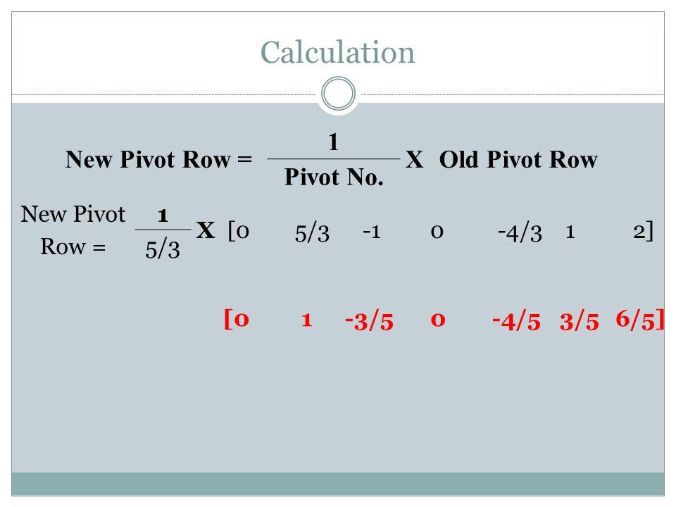 Calculation [0 1-3/5 0 -4/5 3/56/5] New Pivot Row = 1 XOld Pivot Row Pivot No. New Pivot Row = 1 X[05/3-10-4/312] 5/3