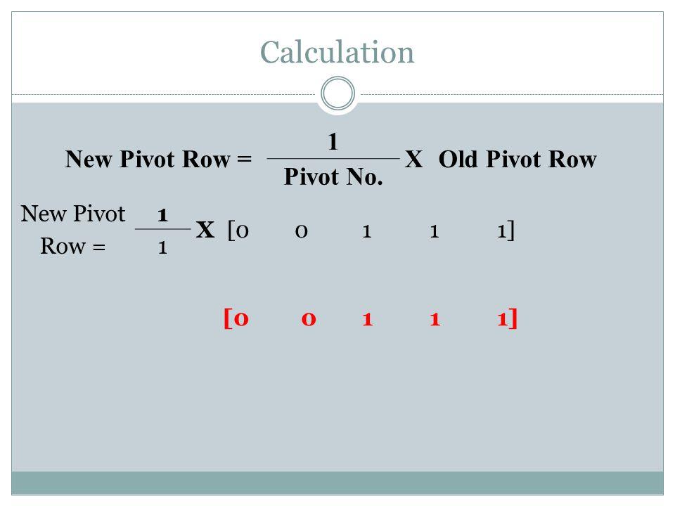 Calculation [0 0 1 1 1] New Pivot Row = 1 XOld Pivot Row Pivot No. New Pivot Row = 1 X[00111] 1
