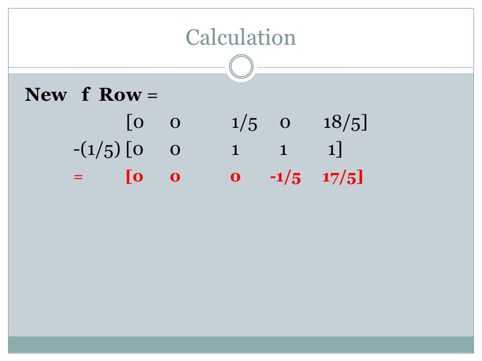 Calculation New f Row = [00 1/5 0 18/5] -(1/5) [00 1 1 1] = [00 0 -1/5 17/5]