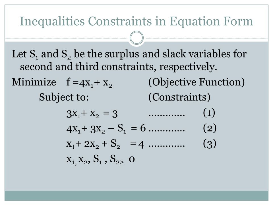 Inequalities Constraints in Equation Form Let S 1 and S 2 be the surplus and slack variables for second and third constraints, respectively. Minimizef