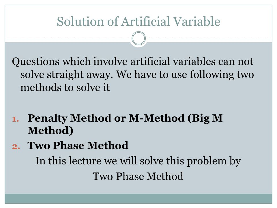 Solution of Artificial Variable Questions which involve artificial variables can not solve straight away. We have to use following two methods to solv