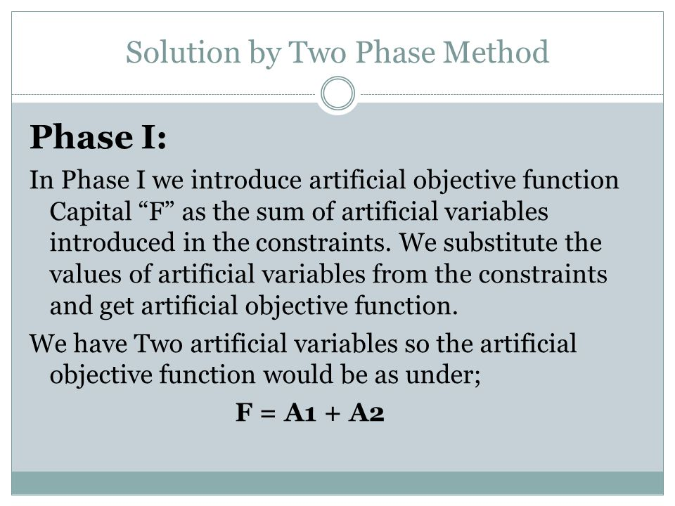 """Solution by Two Phase Method Phase I: In Phase I we introduce artificial objective function Capital """"F"""" as the sum of artificial variables introduced"""