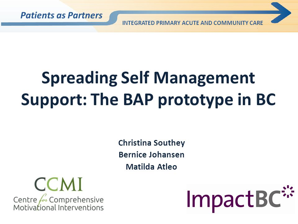 Spreading Self Management Support: The BAP prototype in BC Christina Southey Bernice Johansen Matilda Atleo Patients as Partners INTEGRATED PRIMARY ACUTE AND COMMUNITY CARE