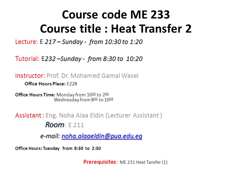 Course Aim: Course Objectives: This course -with the previously taught course (Heat Transfer (1) ME231)- is concerning with heat transfer as a basic science that deals with the rate of transfer of thermal energy.