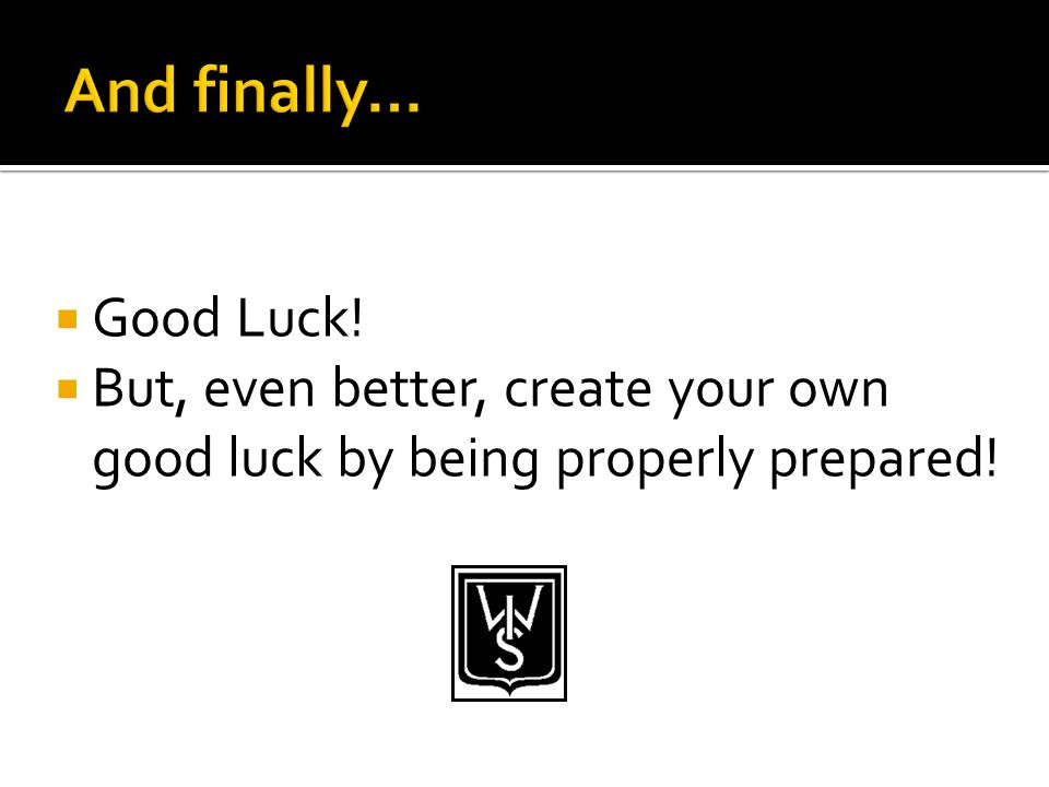  Good Luck!  But, even better, create your own good luck by being properly prepared!