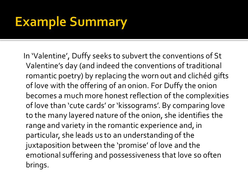 In 'Valentine', Duffy seeks to subvert the conventions of St Valentine's day (and indeed the conventions of traditional romantic poetry) by replacing the worn out and clichéd gifts of love with the offering of an onion.