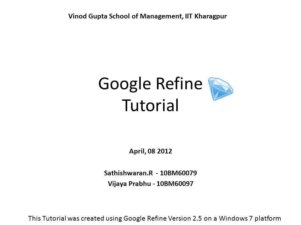 Google Refine Tutorial April, 08 2012 Sathishwaran.R - 10BM60079 Vijaya Prabhu - 10BM60097 Vinod Gupta School of Management, IIT Kharagpur This Tutori