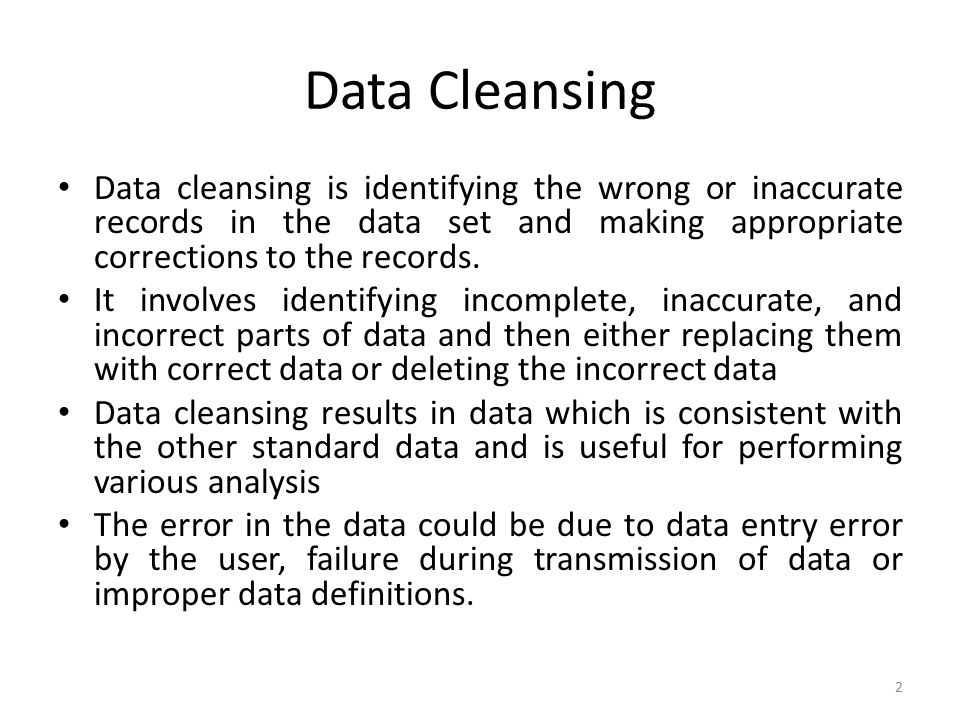 Data Cleansing Data cleansing is identifying the wrong or inaccurate records in the data set and making appropriate corrections to the records.