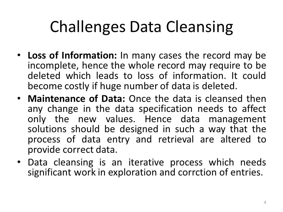 Challenges Data Cleansing Loss of Information: In many cases the record may be incomplete, hence the whole record may require to be deleted which leads to loss of information.