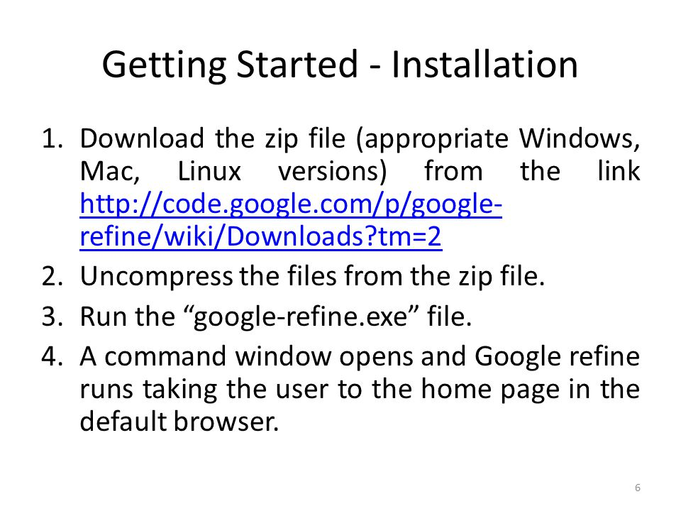 Getting Started - Installation 1.Download the zip file (appropriate Windows, Mac, Linux versions) from the link http://code.google.com/p/google- refine/wiki/Downloads tm=2 http://code.google.com/p/google- refine/wiki/Downloads tm=2 2.Uncompress the files from the zip file.