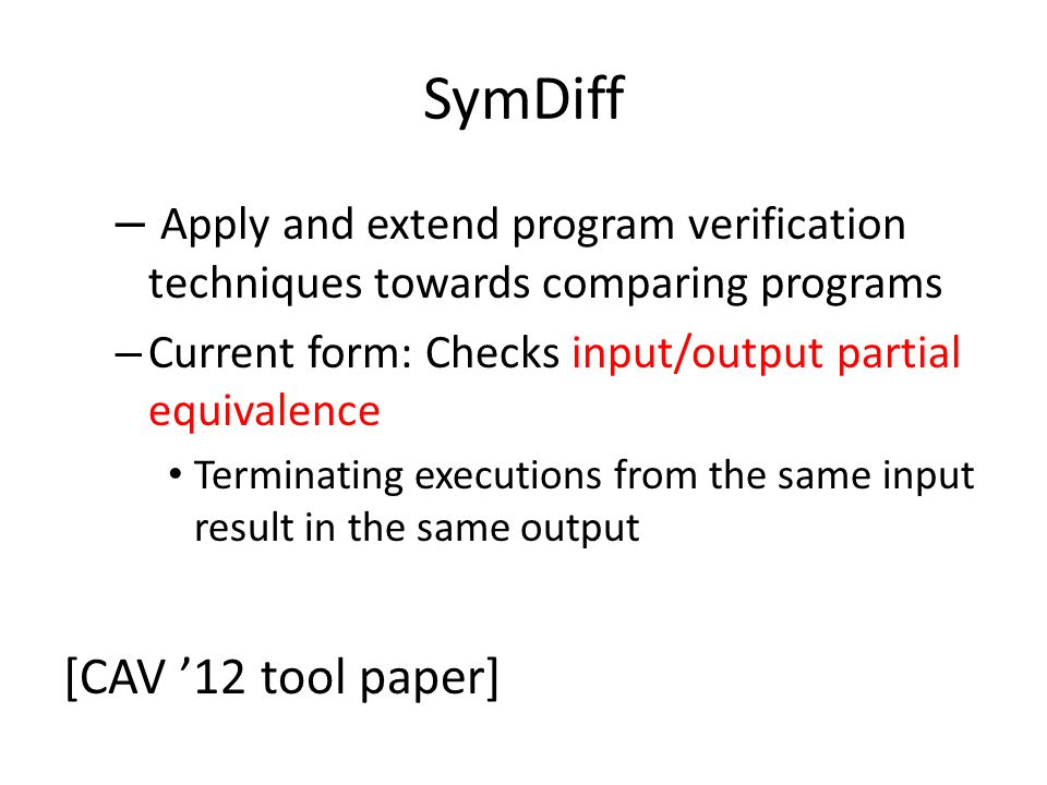 SymDiff – Apply and extend program verification techniques towards comparing programs – Current form: Checks input/output partial equivalence Terminating executions from the same input result in the same output [CAV '12 tool paper]