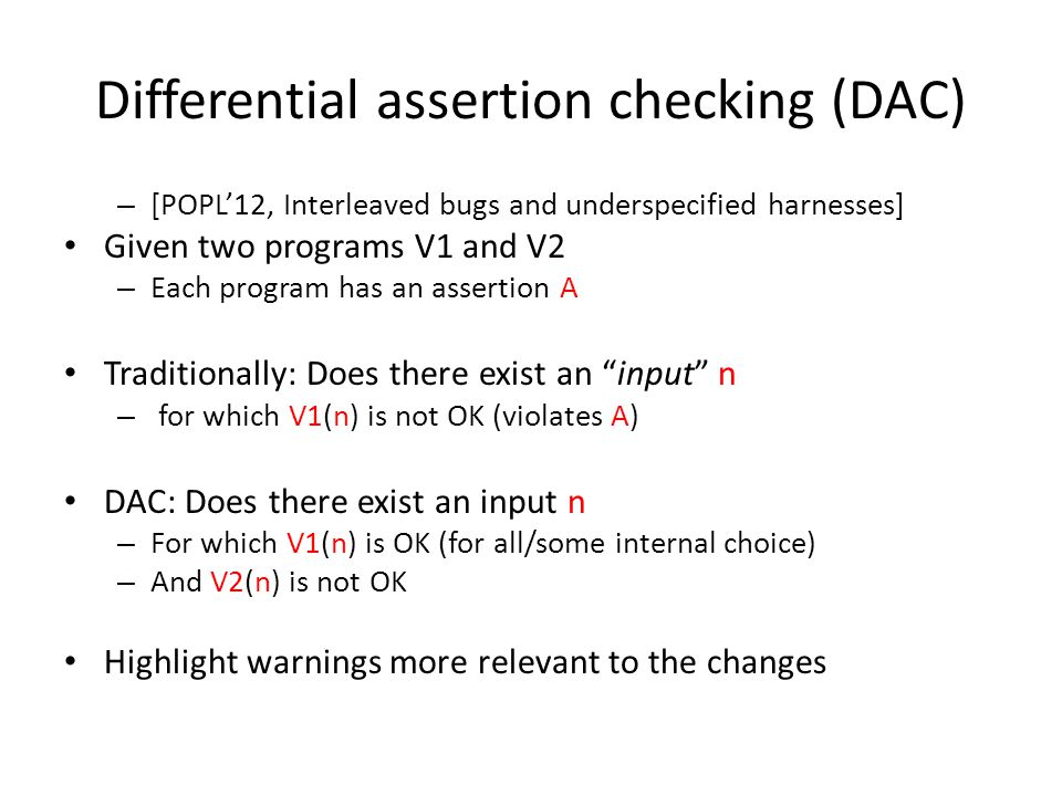 Differential assertion checking (DAC) – [POPL'12, Interleaved bugs and underspecified harnesses] Given two programs V1 and V2 – Each program has an assertion A Traditionally: Does there exist an input n – for which V1(n) is not OK (violates A) DAC: Does there exist an input n – For which V1(n) is OK (for all/some internal choice) – And V2(n) is not OK Highlight warnings more relevant to the changes