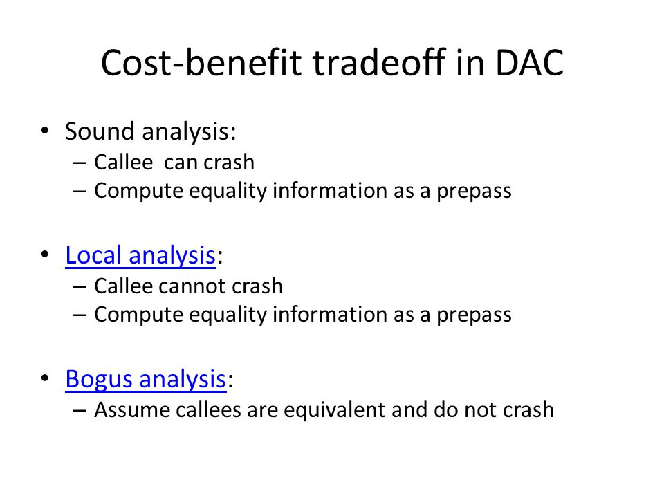 Cost-benefit tradeoff in DAC Sound analysis: – Callee can crash – Compute equality information as a prepass Local analysis: Local analysis – Callee cannot crash – Compute equality information as a prepass Bogus analysis: Bogus analysis – Assume callees are equivalent and do not crash