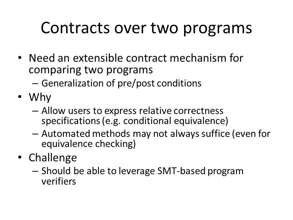 Contracts over two programs Need an extensible contract mechanism for comparing two programs – Generalization of pre/post conditions Why – Allow users to express relative correctness specifications (e.g.