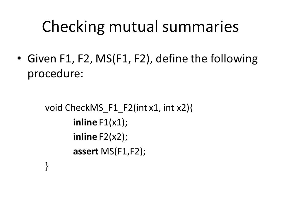 Checking mutual summaries Given F1, F2, MS(F1, F2), define the following procedure: void CheckMS_F1_F2(int x1, int x2){ inline F1(x1); inline F2(x2); assert MS(F1,F2); }