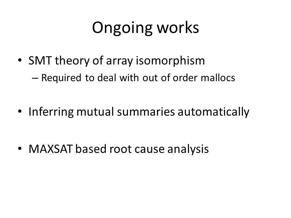SMT theory of array isomorphism – Required to deal with out of order mallocs Inferring mutual summaries automatically MAXSAT based root cause analysis