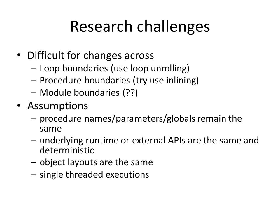 Research challenges Difficult for changes across – Loop boundaries (use loop unrolling) – Procedure boundaries (try use inlining) – Module boundaries ( ) Assumptions – procedure names/parameters/globals remain the same – underlying runtime or external APIs are the same and deterministic – object layouts are the same – single threaded executions